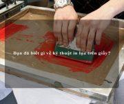 Bạn đã biết gì về kỹ thuật in lụa trên giấy?
